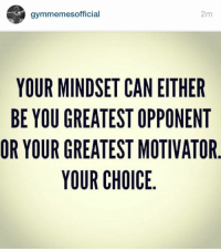 Choose wisely.: gymmemesofficial  2m  YOUR MINDSET CAN EITHER  BE YOU GREATEST OPPONENT  OR YOUR GREATEST MOTIVATOR  YOUR CHOICE  TO  RNT  EEA  HNV  TO TI  TOT  EPT  NOME  CTTI  SS  EEL  TIC  SAAR  DEEU  NRRO  IGGY  UR  ROU  UYO  YEY  BR Choose wisely.