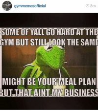 I Would, Gyms, and Aint: gymmemesofficial  8m  SOME OF YALTGO HARDAT THE  GYM BUT STILL LOOK THE SAME  MIGHT BE YOUR MEAL PLAN  BUT THAT AINT MY BUSINESS I would rather not get involved.  Instagram: @gymmemesofficial 👈
