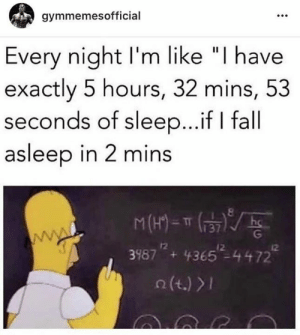 "Every night.: gymmemesofficial  Every night I'm like ""I have  exactly 5 hours, 32 mins, 53  seconds of sleep...if I fall  asleep in 2 mins  M(1)=T  hc  www.  12  +  12  12  39874365-4472  (t.) > Every night."