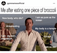 Fam, Who Dis, and Ocean: gymmemesofficial  Me after eating one piece of broccoli  I am as pure as the  ocean  New body, who dis?  #cleaneating  My body is a temple  ar  y own  Fit fam  inspiration  am so zen 😂😂😂