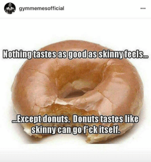Skinny, Donuts, and Good: gymmemesofficial  Nothing tastes as good as skinnyfeels.  EXcept donuts. Donuts tastes like  skinny can go fckitself. 😂😂