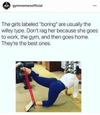 "Girls, Gym, and Work: gymmemesofficial  The girls labeled ""boring"" are usually the  wifey type. Don't rag her because she goes  to work, the gym, and then goes home.  They're the best ones. Wifey.  www.doyoueven.com 👈🏼 FREE SHIPPING"