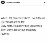 """Journey, Omg, and Live: gymmemesofficial  When I tell someone where I live & they're  like """"omg that's so far  Easy mate, I'm not inviting you over,so  don't worry about your imaginary  journey 😂😂"""