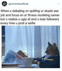 Job, Afs, and Fitnesse: gymmemesofficial  When u debating on quitting ur stupid ass  job and focus on ur fitness modeling career  but u realize u ugly af and u lose followers  every time u post a selfie  IG: Othegainz 😂😩  www.doyoueven.com