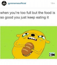 My life be like. 😂😩  www.doyoueven.com: gymmer  18m  when you're too full but the food is  so good you just keep eating it  CN My life be like. 😂😩  www.doyoueven.com