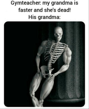 Is spooktober not here yet?: Gymteacher: my grandma is  faster and she's dead!  His grandma: Is spooktober not here yet?