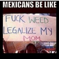 mexicansbelike lol weed lmao meme: MEXICANS BE LIKE  FUCK WEED  LEGALIZE My mexicansbelike lol weed lmao meme