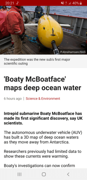 Limited, Maps, and Ocean: H  20:21  40%  P.Abrahamsen/BAS  The expedition was the new sub's first major  scientific outing  Boaty McBoatface'  maps deep ocean water  6 hours ago| Science & Environment  Intrepid submarine Boaty McBoatface has  made its first significant discovery, say UK  scientists  The autonomous underwater vehicle (AUV)  has built a 3D map of deep ocean waters  as they move away from Antarctica.  Researchers previously had limited data to  show these currents were warming  Boaty's investigations can now confirm  II