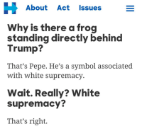 "Children, Future, and School: H About Act Issues  Why is there a frog  standing directly behind  Trump?  That's Pepe. He's a symbol associated  with white supremacy  Wait. Really? White  supremacy?  That's right. <p><a href=""https://thomas--paine.tumblr.com/post/156994331075/thomaspaine-lostsoup-throwback-my-children"" class=""tumblr_blog"">thomas–paine</a>:</p>  <blockquote><p><a href=""http://the-mighty-birdy.tumblr.com/post/156994293943/lostsoup-throwback-my-children-will-have-to"" class=""tumblr_blog"">the-mighty-birdy</a>:</p>  <blockquote><p><a href=""https://thomas--paine.tumblr.com/post/156994003820/throwback"" class=""tumblr_blog"">thomas–paine</a>:</p><blockquote> <p><a href=""http://lostsoup.tumblr.com/post/156993473708/throwback"" class=""tumblr_blog"">lostsoup</a>:</p>  <blockquote><p>Throwback</p></blockquote>  <p>My children will have to hear this in school one day</p> </blockquote> <p>""Mom, what's a Pepe?""<br/></p><p>""Now, where did I put my scotch…..""<br/></p></blockquote>  <p>A horrible future.</p></blockquote>"