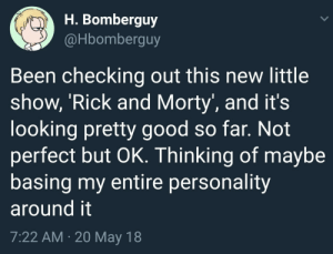 Checking Out: H. Bomberguy  @Hbomberguy  Been checking out this new little  show, 'Rick and Morty, and it's  looking pretty good so far. Not  perfect but OK. Thinking of maybe  basing my entire personality  around it  7:22 AM. 20 May 18