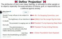 Donald Trump, Hillary Clinton, and Patriotic: H Define 'Projection' H  The attribution of one's own ideas, feelings, or attitudes to other people or  to objects; especially: the externalization of blame, guilt, or responsibility as  a defense against anxiety  Hillary Clinton  @HillaryClinton  Follow )  Donald Trump refuses to be subject to  H 40+ Yrs Escaping Conviction, Lost  the law.  in doubt.  the truth.  The legitimacy of our elections is H(We)) Can No Longer Rig the Vote  The president is waging war on HPresident Trump Exposing Deep State  The administration Is  HPresident Trump Uniting Patriots  undermining the national unity that  makes democracy possible.  And then  HClinton Foundation Soon Exposed  there's the breathtaking corruption.  8:08 AM - 18 Sep 2018