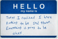 Sad, Name, and My Name Is: H E L L O  my name is  n othin to be sad about.  Everthing i o to be  oks