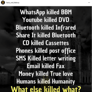I love Instagram for these deep posts: H facts_and_history  WhatsApp killed BBM  Youtube killed DVD  Bluetooth killed Infrared  Share It killed Bluetooth  CD killed Cassettes  Phones killed post office  SMS Killed letter writing  Email killed Fax  Money killed True love  Humans killed Humanity  What else killed what? I love Instagram for these deep posts