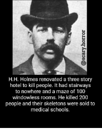 Smh crazy people.: H.H. Holmes renovated a three story  hotel to kill people. It had stairways  to nowhere and a maze of 100  windowless rooms. He killed 200  people and their skeletons were sold to  medical schools. Smh crazy people.