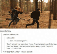 """This is really true and so funny cause you can just see hiw strong their bond is if they can still compeet like they would have done if they were children 😍 *LittleTeddy: h-h  sexy horcruxkissesftw.  d-a-n--a-d  Dan, why so competitive  """"Dan's trying to run faster than Emma. Emma's trying to run faster than  Dan, and Rupert's just anywhere trying to keep up with the pair of  them"""" David Yates  """"I'm faster than Emma."""" Daniel Radcliffe This is really true and so funny cause you can just see hiw strong their bond is if they can still compeet like they would have done if they were children 😍 *LittleTeddy"""