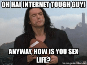 Oh hai internet tough guy! Anyway, how is you sex life? - Oh Hai ...: H HAI INTERNET TOUGH GUY!  ANYWAY,HOW IS YOU SEX  LIFE?  memegenerator.net Oh hai internet tough guy! Anyway, how is you sex life? - Oh Hai ...