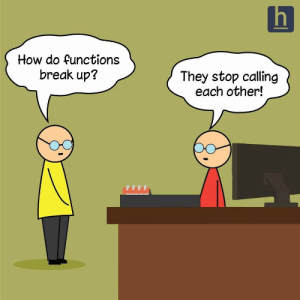 How do functions break up?: h  How do functions  break up?  They stop calling  each other! How do functions break up?