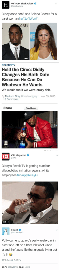 Confused, Crazy, and Gif: H HuffPost BlackVoices  @black voices  Diddy once confused Selena Gomez for a  valet woman huff to/MWunl  GATE   CELEBRITY  Hold the Ciroc: Diddy  Changes His Birth Date  Because He Can Do  Whatever He Wants  We would too if we were crazy rich.  By Madison Gray  @madisonjgray Nov. 05, 2013  9 Comments  Share  Read Later   XXL Magazine  XXL  @XXL  Diddy's Revolt TV is getting sued for  alleged discrimination against white  employees  tribal qdxuFyG  GIF   ill yaya  @itskamaiyah  Puffy came to quavo's party yesterday in  a car and left on a boat ldk what kinda  grand theft auto life that nigga is living but  it's lit  2017-04-03, 8:32 PM  27.7K  RETWEETS  37.5K  LIKES Diddy is a legend 😂 https://t.co/71yhmxGywM