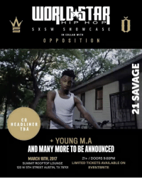 21Savage will be headlining our SXSW showcase‼️ Get your tickets fast! Very limited tickets available. To purchase click the link in our bio. Many more acts to be announced. 😈 WSHH SXSW in collab with @weareopposition @21savage: H I P  H O P  S X S W  S H O W C A S E  IN COLLAB WITH  O P P O S I T I O N  CO  HEADLINER  TBA  YOUNG M.A  ANDMANYMORE TO BE ANNOUNCED  MARCH 18TH, 2017  21+ DOORS 9:00PM  SUMMIT ROOFTOP LOUNGE LIMITED TICKETS AVAILABLE ON  120 W 5TH STREET AUSTIN, TX 78701  EVENT BRITE 21Savage will be headlining our SXSW showcase‼️ Get your tickets fast! Very limited tickets available. To purchase click the link in our bio. Many more acts to be announced. 😈 WSHH SXSW in collab with @weareopposition @21savage