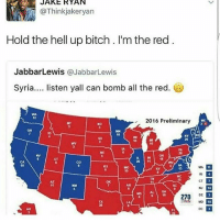 Bitch, Omg, and Syria: H JAKE RYAN  @Thinkjakeryan  Hold the hell up bitch. I'm the red  Jabbar Lewis  a JabbarLewis  Syria  listen yall can bomb all the red  WA  12  2016 Preliminary  20 11  CT  NM  MS AL GA  270  BWIN MD 10 omg