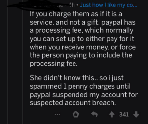 Money, Paypal, and How: h Just how I like my co...  If you charge them as if it is a  service, and not a gift, paypal has  processing fee, which normally  you can set up to either pay for it  when you receive money, or force  the person paying to include the  processing fee.  She didn't know this.. so i just  spammed 1 penny charges until  paypal suspended my account for  suspected account breach.  341 PayPal madlad