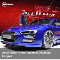 Memes, News, and Run: H) NEWS  WOKLD  Audi R8 e-tron  udi R8 e-tron  PRIO  tron  REョ  RB e-tron  An All-Electric Audi Supercar Could Still  Happen Via @carthrottlenews - Audi may have canned the R8 E-Tron after a short production run, but the idea of an all-electric supercar is still one the firm is keen on