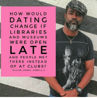 Dating, Memes, and Libraries: H O W W O U L D  DATING  C H A N G E I F  LIBRARIES  A N D M U S E U M S  WERE OPEN  LATE  A N D PEO PLE MET  THERE IN STE A D  OF AT CLUBS  WILLIAM A SHAN T  HOBBS a IG  TUP