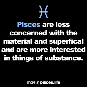 substance: H  Pisces are less  concerned with the  material and superfical  and are more interested  in things of substance.  more at pisces.life