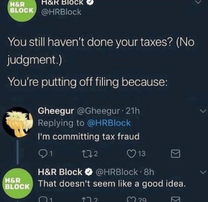 Filing: H&R Block  H&R  BLOCK @HRBlock  You still haven't done your taxes? (No  judgment.)  You're putting off filing because:  Gheegur @Gheegur 21h  Replying to @HRBlock  I'm committing tax fraud  91  H&R Block @HRBlock 8h  t02  H&R  BLOCK That doesn't seem like a good idea.  2 29