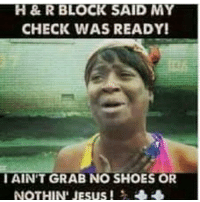 check: H & R BLOCK SAID MY  CHECK WAS READY!  I AINT GRAB NO SHOES OR  NOTHIN' JESUS!
