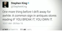 Memes, Stephen, and Common: H Stephen King  @Stephen King  One more thing before l drift away for  awhile: A common sign in antiques stores  reading IF YOU BREAK IT, YOU OWN IT  10:01 AM 09 Nov 16  4 265 RFTIN FFTS  11 4K  I IKFS