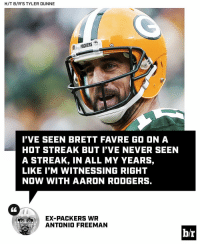 Aaron Rodgers, Sports, and Brett Favre: H/T B/R'S TYLER DUNNE  PACKERS  I'VE SEEN BRETT FAVRE GO ON A  HOT STREAK BUT I'VE NEVER SEEN  A STREAK, IN ALL MY YEARS,  LIKE I'M WITNESSING RIGHT  NOW WITH AARON RODGERS.  EX-PACKERS WR  ANTONIO FREEMAN  br Can Aaron Rodgers continue this improbable run with his group of virtual unknowns? [link in bio]