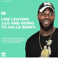 Wait, what?: H/T CHRON COM  LIKE LEAVING  JLO AND GOING  TO HALLE BERRY.  MARTELLUS BENNETT ON  GOING FROM TOM BRADY  TO AARON RODGERS  br Wait, what?