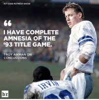 Concussion, Sports, and Amnesia: H/T DAN PATRICK SHOW  I HAVE COMPLETE  AMNESIA OF THE  693 TITLE GAME.  TROY AIKMAN ON  CONCUSSION  br Troy Aikman doesn't remember playing in one of his championship games