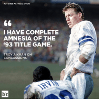 Game, Games, and Amnesia: H/T DAN PATRICK SHOW  I HAVE COMPLETE  AMNESIA OF THE  93 TITLE GAME.  TROY AIKMAN ON  CONCUSSIONS  br Troy Aikman doesn't remember playing in one of his championship games