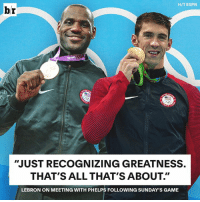 "Espn, Game, and Lebron: H/T ESPN  br  ""JUST RECOGNIZING GREATNESS.  THAT'S ALL THAT'S ABOUT.""  LEBRON ON MEETING WITH PHELPS FOLLOWING SUNDAY'S GAME Real recognize real 🐐"