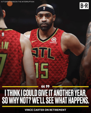 Another, Vince Carter, and Atl: H/T ESPN'S PARDON THE INTERRUPTION  B-R  sharecare  IN  ATL  15  ITHINKICOULD GIVE IT ANOTHER YEAR,  SO WHY NOT? WE'LL SEEWHAT HAPPENS  VINCE CARTER ON RETIREMENT One more year please, Vince 🙏