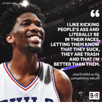 Ass, Trash, and Humble: H/T HOT ONES  ILIKE KICKING  PEOPLE'S ASS AND  LITERALLY BE  IN THEIR FACES,  LETTING THEM KNOW  THAT THEY SUCK,  THEY ARE TRASH  AND THAT I'M  BETTER THAN THEM.  Joel Embiid on his  competitive nature  B R Embiid is so humble 😂