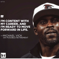Michael Vick, Sports, and My Career: H/T SI  IM CONTENT WITH  MY CAREER, AND  I'M READY TO MOVE  FORWARD IN LIFE.  MICHAEL VICK  ON POSSIBLE RETIREMENT  br Michael Vick might be stepping away from the game for good.