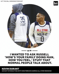KD opens up.: H/T THE BILL SIMMONS PODCAST  IRAN  ALLSTAR  NOLA 17  66 99  I WANTED TO ASK RUSSELL  HOW'S YOUR FAMILY DOING MAN  HOW YOU FEEL' STUFF THAT  NORMAL PEOPLE TALK ABOUT.  KEVIN DURANT  ON NOT INTERACTING WITHWESTBROOK DURINGALL STAR WEEKEND KD opens up.