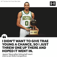New York, Boston, and New York Times: H/T The New York Times' Marc Stein  B-R  BOSTON  CHAMPION  I DIDN'T WANT TO GIVE TRAE  YOUNG A CHANCE, SO1 JUST  THREW ONE UP THERE AND  HOPED IT WENT IN  Jayson Tatum after hitting half-court  shot to win Skills Competition Shoot your shot, Tatum 😂