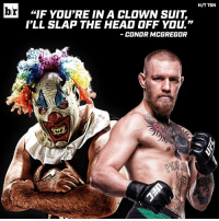 """Don't come at Conor McGregor, clowns...😂: H/T TSN  br  """"IF YOU'RE IN A CLOWN SUIT.  I'LL SLAP THE HEAD OFF YOU.""""  CONOR MCGREGOR Don't come at Conor McGregor, clowns...😂"""
