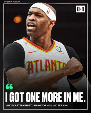 One last flight for No. 15: H/TESPN'S THE JUMP  B R  ATLANT  IGOT ONE MORE IN ME  VINCE CARTER ON RETURNING FOR HIS 22ND SEASON One last flight for No. 15