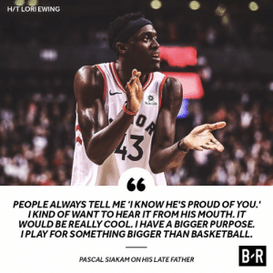 Pascal is doing it all for his father 🙏: H/TLORIEWING  Sun Life  PEOPLEALWAYS TELL ME 'I KNOW HE'S PROUD OF YOU.  I KIND OF WANT TO HEAR IT FROM HIS MOUTH. IT  WOULD BE REALLY COOL.IHAVEA BIGGER PURPOSE.  I PLAY FOR SOMETHING BIGGER THAN BASKETBALL.  B R  PASCAL SIAKAM ON HIS LATE FATHER Pascal is doing it all for his father 🙏