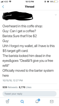 "Fall, Target, and Capitalism: H20  10:13 PM  Thread  Overheard in this coffe shop  Guy: Can l get a coffee?  Barista: Sure that'll be $2  Guy:  Uhh l forgot my wallet, all T have is this  $5 target gift card.  The barista looked him dead in the  eyes&goes ""Deal&l'll give you a free  refill""  Officially moved to the barter system  here  10/15/18, 12:27 PM  939 Retweets 8,776 Likes  Tweet your reply  6"