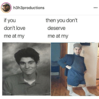 H3H3Productions: h3h3productions  if you  don't love  me at my  then you don't  deserve  me at my