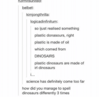 Definitely, Memes, and Dinosaurs: h3rmitsunited  belbet:  kimjongthrilla:  logicadinfinitum:  so ijust realised something  plastic donasours, right  plastic is made of oil  which comed from  DINOSAIRS  plastic dinosaurs are made of  irl dinosaurs  science has definitely come too far  how did you manage to spell  dinosaurs differently 3 times https://t.co/XPdCkI2Owu