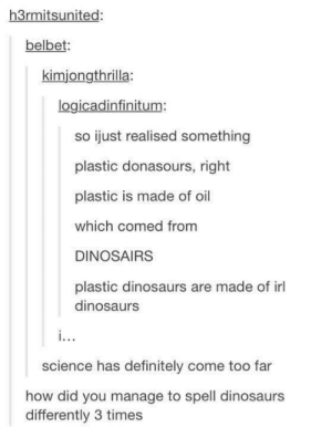 What are dinosaurs made of?: h3rmitsunited:  belbet:  kimjongthrilla:  logicadinfinitum:  so ijust realised something  plastic donasours, right  plastic is made of oil  which comed from  DINOSAIRS  plastic dinosaurs are made of il  dinosaurs  science has definitely come too far  how did you manage to spell dinosaurs  differently 3 times What are dinosaurs made of?