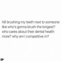 Me 😂😂😂: h8 brushing my teeth next to someone  like who's gonna brush the longest?  who cares about their dental health  more? why am l competitive rn?  SP Me 😂😂😂