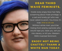 FWD: UR WELCOME FEMINAZIS: DEAR THIRD  WAVE FEMINIST S  Inside every angry blue-hair fatty  screaming about male privilege, is  a sad and lonely girl who was  never asked to prom. You know it's  true. And so do we.  Without white men, you'd be  hiding from enemy warlords who  would rape you, beat you, sell you  into slavery, or kill you. Western  MAN invented feminism  ENJOY NOT BEING  CHATTEL? THANK A  WHITE MAN TODAY FWD: UR WELCOME FEMINAZIS